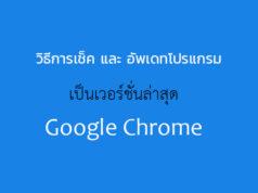 วิธีเช็ค และ อัพเดท Google Chrome